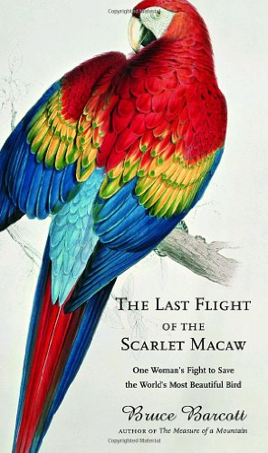 Last Flight of the Scarlet Macaw One Woman's Fight to Save the World's Most Beautiful Bird  2008 9781400062935 Front Cover