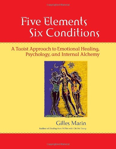 Five Elements, Six Conditions A Taoist Approach to Emotional Healing, Psychology, and Internal Alchemy  2006 9781556435935 Front Cover