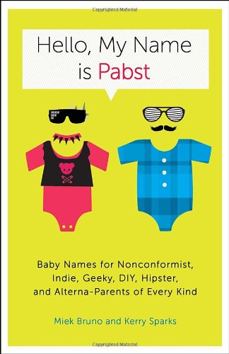 Hello, My Name Is Pabst Baby Names for Nonconformist, Indie, Geeky, DIY, Hipster, and Alterna-Parents of Every Kind  2012 9780770435936 Front Cover
