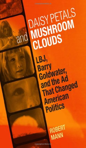 Daisy Petals and Mushroom Clouds LBJ, Barry Goldwater, and the Ad That Changed American Politics  2011 9780807142936 Front Cover
