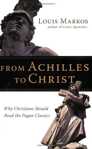 From Achilles to Christ Why Christians Should Read the Pagan Classics  2007 9780830825936 Front Cover