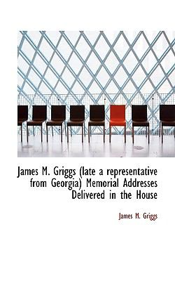 James M Griggs Memorial Addresses Delivered in the House  N/A 9781115028936 Front Cover