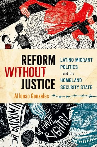 Reform Without Justice Latino Migrant Politics and the Homeland Security State  2013 9780199342938 Front Cover