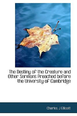 Destiny of the Creature and Other Sermons Preached Before the University of Cambridge N/A 9781113987938 Front Cover