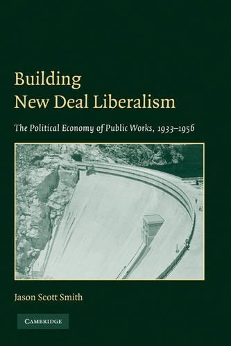Building New Deal Liberalism The Political Economy of Public Works, 1933-1956  2009 edition cover