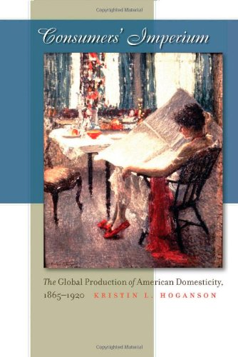 Consumers' Imperium The Global Production of American Domesticity, 1865-1920  2007 edition cover