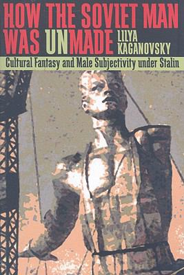 How the Soviet Man Was Unmade Cultural Fantasy and Male Subjectivity under Stalin  2008 9780822959939 Front Cover