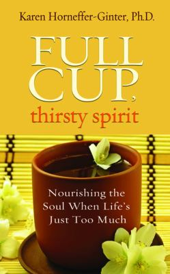 Full Cup, Thirsty Spirit Nourishing the Soul When Life's Just Too Much  2012 9781401939939 Front Cover
