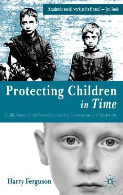 Protecting Children in Time Child Abuse, Child Protection and the Consequences of Modernity  2004 9781403906939 Front Cover