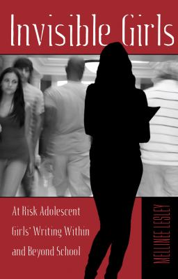Invisible Girls At Risk Adolescent Girls' Writing Within and Beyond Schools  2012 edition cover