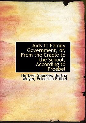 Aids to Family Government, or, from the Cradle to the School, According to Froebel  N/A 9781115214940 Front Cover