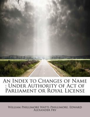 Index to Changes of Name Under Authority of Act of Parliament or Royal License N/A 9781116275940 Front Cover