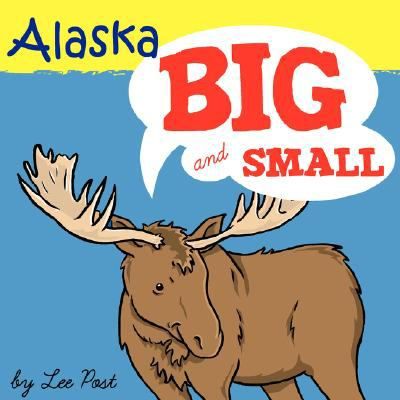Alaska! Big and Small A big book of Alaskan Animals from itsy-bitsy to Gigantic N/A 9781934443941 Front Cover