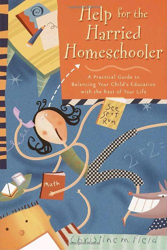 Help for the Harried Homeschooler A Practical Guide to Balancing Your Child's Education with the Rest of Your Life  2001 9780877887942 Front Cover