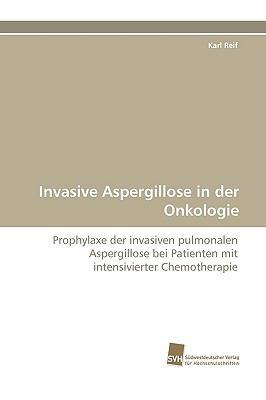 Invasive Aspergillose in der Onkologie Prophylaxe der invasiven pulmonalen Aspergillose bei Patienten mit intensivierter Chemotherapie N/A 9783838117942 Front Cover