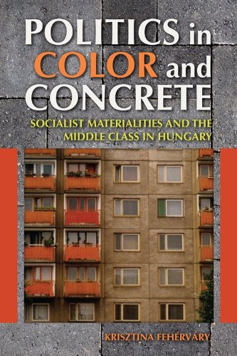 Politics in Color and Concrete Socialist Materialities and the Middle Class in Hungary  2013 edition cover