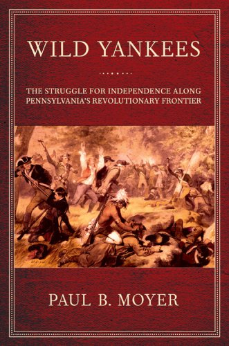 Wild Yankees The Struggle for Independence along Pennsylvania's Revolutionary Frontier  2007 9780801444944 Front Cover