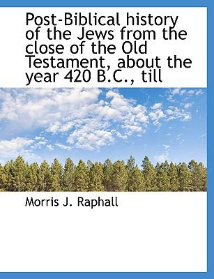 Post-Biblical History of the Jews from the Close of the Old Testament, about the Year 420 B C , Till N/A 9781115360944 Front Cover