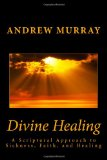 Divine Healing: a Scriptural Approach to Sickness, Faith, and Healing  N/A 9781492218944 Front Cover