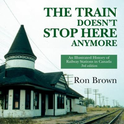 Train Doesn't Stop Here Anymore An Illustrated History of Railway Stations in Canada 3rd 2008 (Revised) 9781550027945 Front Cover