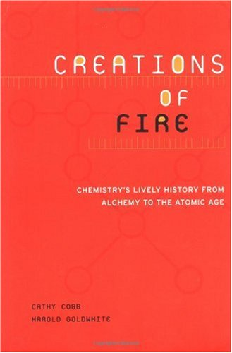Creations of Fire Chemistry's Lively History from Alchemy to the Atomic Age  2001 9780738205946 Front Cover