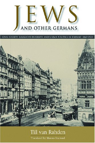 Jews and Other Germans Civil Society, Religious Diversity, and Urban Politics in Breslau, 1860-1925  2008 9780299226947 Front Cover