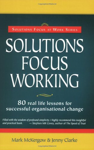 Solutions Focus Working 80 Real Life Lessons for Successful Organisational Change  2007 9780954974947 Front Cover