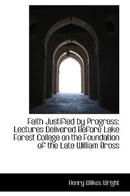 Faith Justified by Progress : Lectures Delivered Before Lake Forest College on the Foundation of the Late William Bross N/A 9781113350947 Front Cover