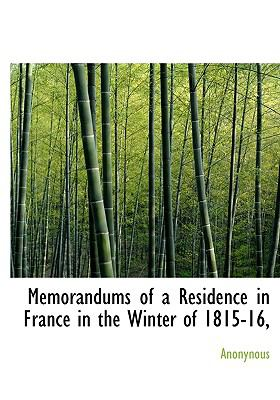 Memorandums of a Residence in France in the Winter Of 1815-16  N/A 9781115330947 Front Cover