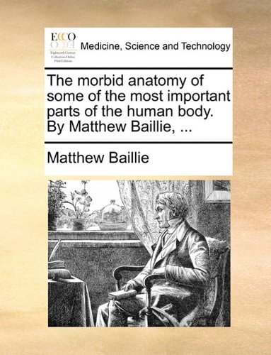 Morbid Anatomy of Some of the Most Important Parts of the Human Body by Matthew Baillie N/A 9781170719947 Front Cover