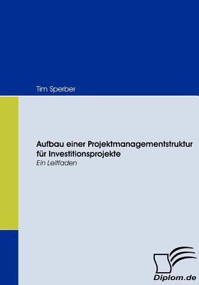 Aufbau Einer Projektmanagementstruktur F�r Investitionsprojekte   2008 9783836666947 Front Cover