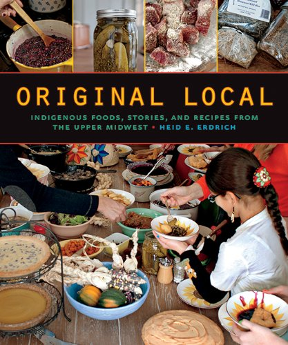Original Local Indigenous Foods, Stories, and Recipes from the Upper Midwest  2013 9780873518949 Front Cover