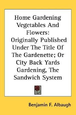 Home Gardening Vegetables and Flowers : Originally Published under the Title of the Gardenette; or City Back Yards Gardening, the Sandwich System N/A 9780548506950 Front Cover
