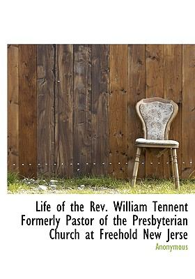 Life of the Rev William Tennent Formerly Pastor of the Presbyterian Church at Freehold New Jerse  N/A 9781115297950 Front Cover