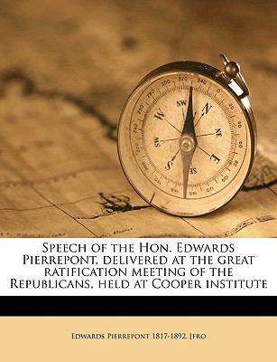 Speech of the Hon Edwards Pierrepont, Delivered at the Great Ratification Meeting of the Republicans, Held at Cooper Institute N/A edition cover