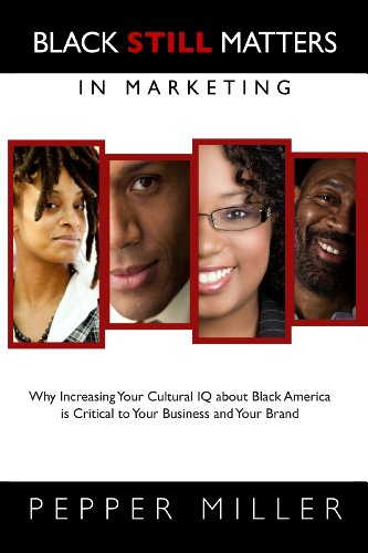 Black Still Matters in Marketing Why Increasing Your Cultural IQ about Black America Is Critical to Your Business and Your Brand  2012 edition cover