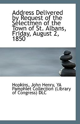 Address Delivered by Request of the Selectmen of the Town of St Albans, Friday, August 2 1850  N/A 9781113252951 Front Cover