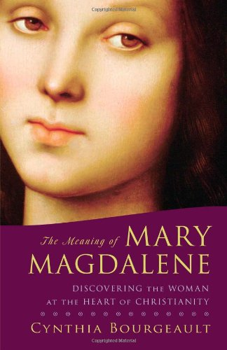 Meaning of Mary Magdalene Discovering the Woman at the Heart of Christianity  2010 edition cover