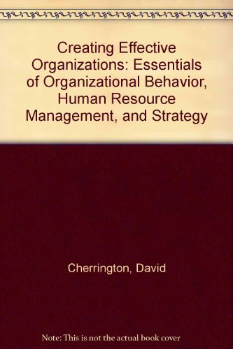 Creating Effective Organizations Essentials of Organizational Behavior, Human Resource Management, and Strategy 4th 2004 (Revised) 9780757510953 Front Cover