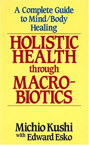 Holistic Health Through Macrobiotics : A Complete Guide to Mind-Body Healing N/A 9780870408953 Front Cover