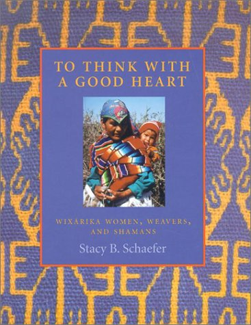 To Think with a Good Heart Wixarika Women, Weavers, and Shamans  2001 9780874806953 Front Cover