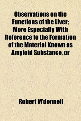 Observations on the Functions of the Liver; More Especially with Reference to the Formation of the Material Known As Amyloid Substance, Or  2010 edition cover