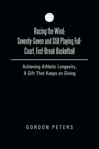 Racing the Wind: Seventy-Seven and Still Playing Full-Court, Fast-Break Basketball Achieving Athletic Longevity, a Gift That Keeps on Giving  2013 9781490812953 Front Cover