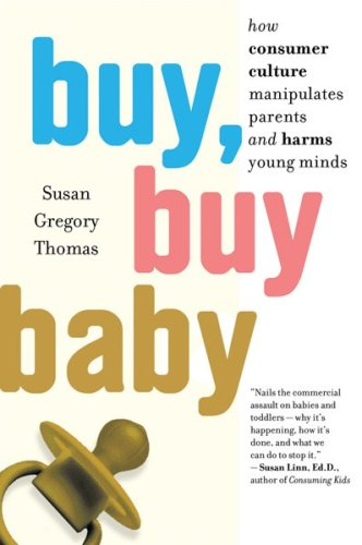 Buy, Buy Baby How Consumer Culture Manipulates Parents and Harms Young Minds N/A edition cover