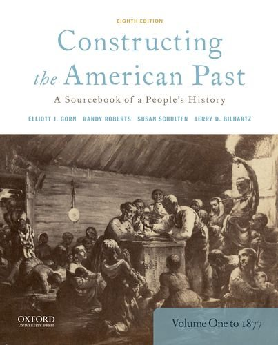 Constructing the American Past A Sourcebook of a People's History, Volume 1 To 1877 8th 2018 9780190280956 Front Cover