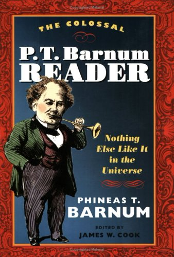 Colossal P. T. Barnum Reader Nothing Else Like It in the Universe  2005 9780252072956 Front Cover