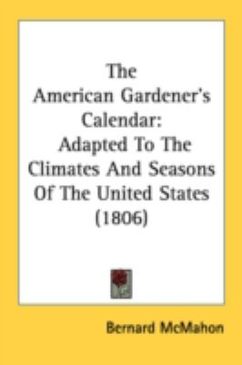The American Gardener's Calendar: Adapted to the Climates and Seasons of the United States  2008 9780548898956 Front Cover