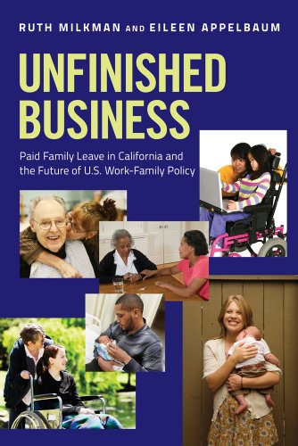 Unfinished Business Paid Family Leave in California and the Future of U. S. Work-Family Policy  2013 edition cover