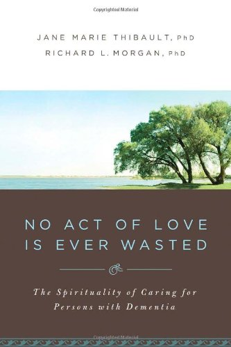 No Act of Love Is Ever Wasted The Spirituality of Caring for Persons with Dementia N/A edition cover