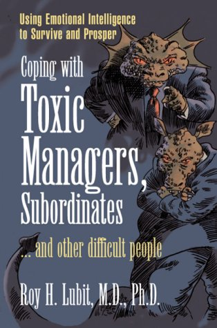 Coping with Toxic Managers, Subordinates ... and Other Difficult People Using Emotional Intelligence to Survive and Prosper  2004 9780131409958 Front Cover